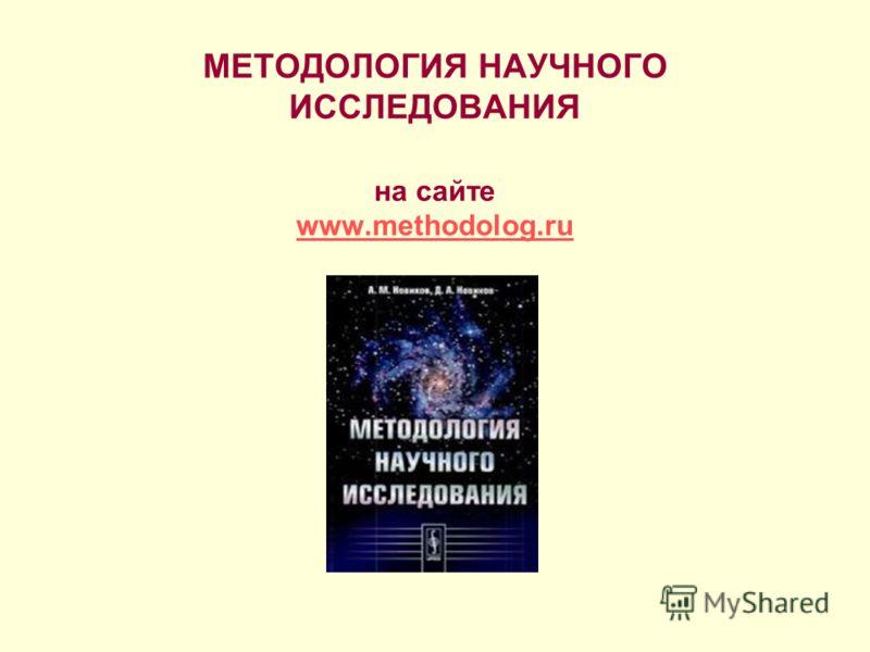 МЕТОДОЛОГИЯ НАУЧНОГО ИССЛЕДОВАНИЯ на сайте www.methodolog.ru www.methodolog.ru