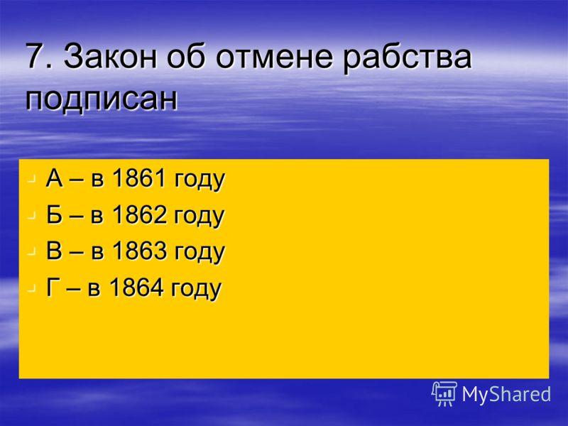 7. Закон об отмене рабства подписан А – в 1861 году А – в 1861 году Б – в 1862 году Б – в 1862 году В – в 1863 году В – в 1863 году Г – в 1864 году Г – в 1864 году