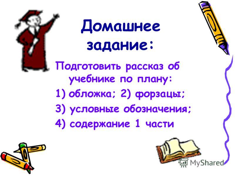 Домашнее задание: Подготовить рассказ об учебнике по плану: 1)обложка; 2) форзацы; 3) условные обозначения; 4) содержание 1 части