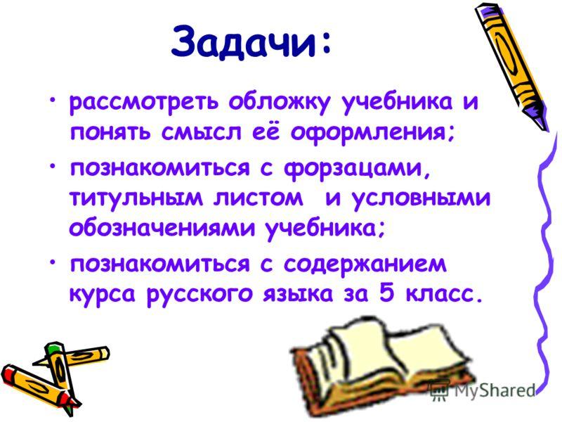Задачи: рассмотреть обложку учебника и понять смысл её оформления; познакомиться с форзацами, титульным листом и условными обозначениями учебника; познакомиться с содержанием курса русского языка за 5 класс.