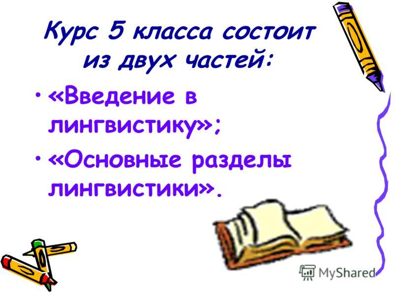 Курс 5 класса состоит из двух частей: «Введение в лингвистику»; «Основные разделы лингвистики».