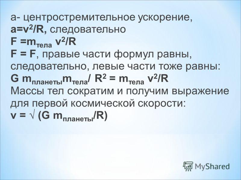 a=v 2 /R, следовательно F =m тела v 2 /R F = F, правые части формул равны, следовательно, левые части тоже равны: G m планеты m тела / R 2 = m тела v 2 /R Массы тел сократим и получим выражение для первой космической скорости: v = (G m планеты /R)