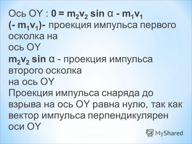 Ось ОY : 0 = m 2 v 2 sin α - m 1 v 1 (- m 1 v 1 )- проекция импульса первого осколка на ось ОY m 2 v 2 sin α - проекция импульса второго осколка на ось ОY Проекция импульса снаряда до взрыва на ось ОY равна нулю, так как вектор импульса перпендикуляр