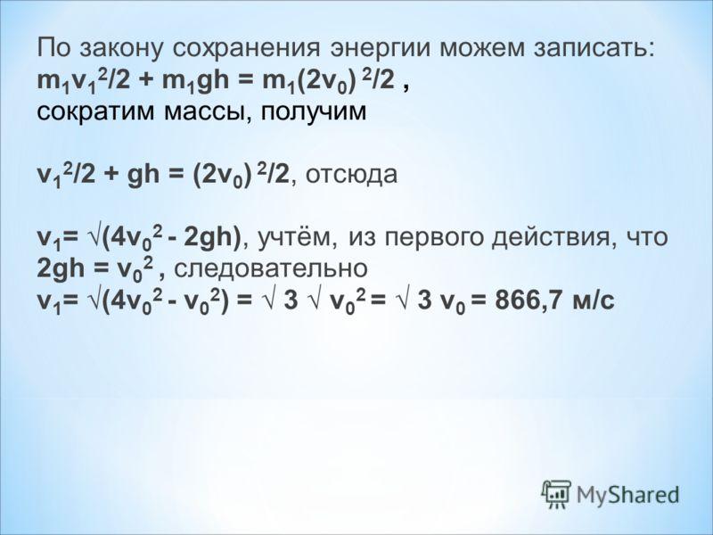 По закону сохранения энергии можем записать: m 1 v 1 2 /2 + m 1 gh = m 1 (2v 0 ) 2 /2, сократим массы, получим v 1 2 /2 + gh = (2v 0 ) 2 /2, отсюда v 1 = (4v 0 2 - 2gh), учтём, из первого действия, что 2gh = v 0 2, следовательно v 1 = (4v 0 2 - v 0 2