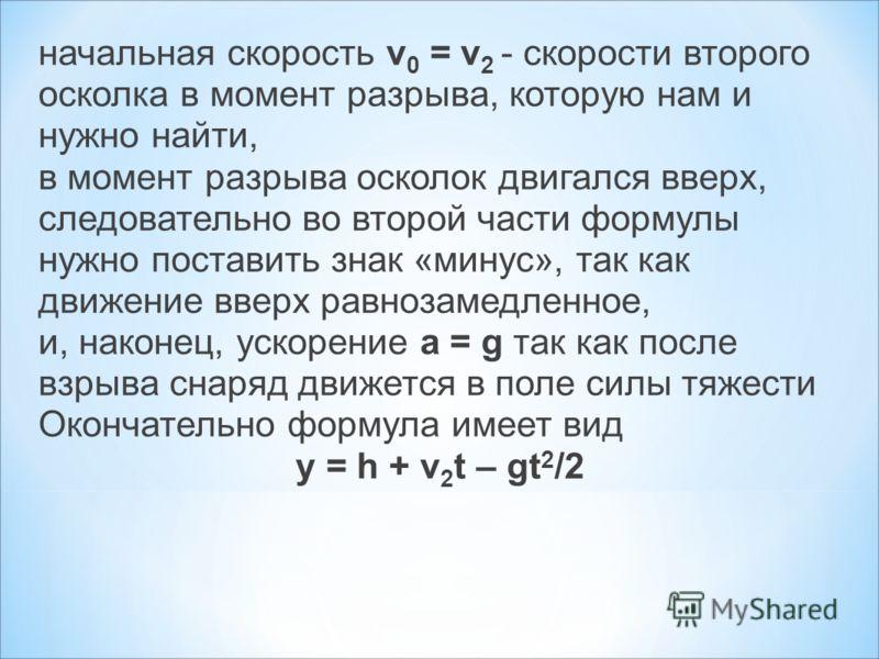 начальная скорость v 0 = v 2 - скорости второго осколка в момент разрыва, которую нам и нужно найти, в момент разрыва осколок двигался вверх, следовательно во второй части формулы нужно поставить знак «минус», так как движение вверх равнозамедленное,