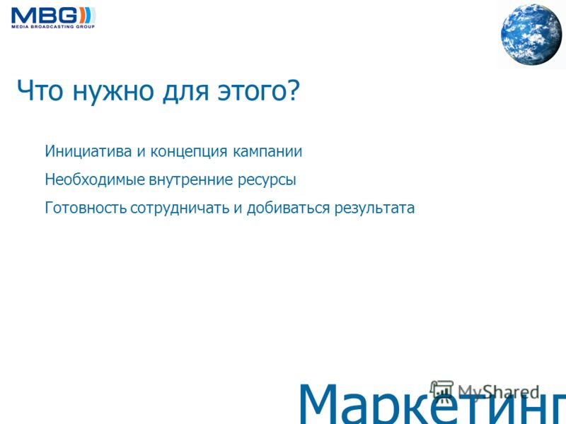 Маркетинг Что нужно для этого? Инициатива и концепция кампании Необходимые внутренние ресурсы Готовность сотрудничать и добиваться результата