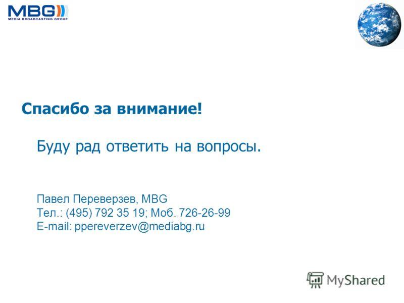 Спасибо за внимание! Буду рад ответить на вопросы. Павел Переверзев, MBG Тел.: (495) 792 35 19; Моб. 726-26-99 E-mail: ppereverzev@mediabg.ru