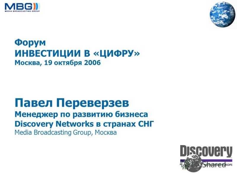 Форум ИНВЕСТИЦИИ В «ЦИФРУ» Москва, 19 октября 2006 Павел Переверзев Менеджер по развитию бизнеса Discovery Networks в странах СНГ Media Broadcasting Group, Москва