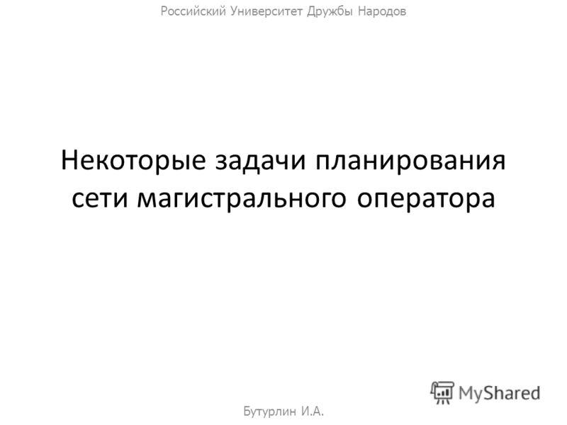 Некоторые задачи планирования сети магистрального оператора Бутурлин И.А. Российский Университет Дружбы Народов