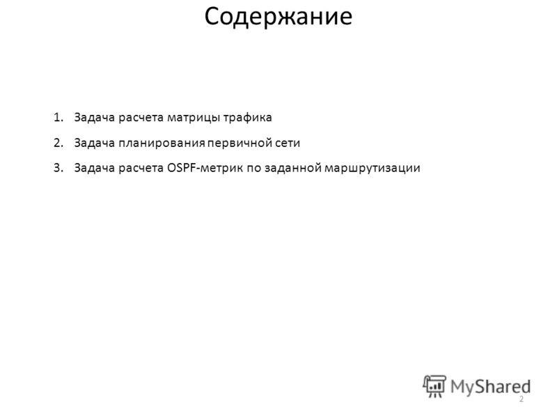 2 Содержание 1.Задача расчета матрицы трафика 2.Задача планирования первичной сети 3.Задача расчета OSPF-метрик по заданной маршрутизации