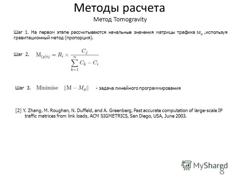 Методы расчета Метод Tomogravity 8 Шаг 1. На первом этапе рассчитываются начальные значения матрицы трафика,используя гравитационный метод (пропорция). Шаг 2. Шаг 3. [2] Y. Zhang, M. Roughan, N. Duffeld, and A. Greenberg, Fast accurate computation of