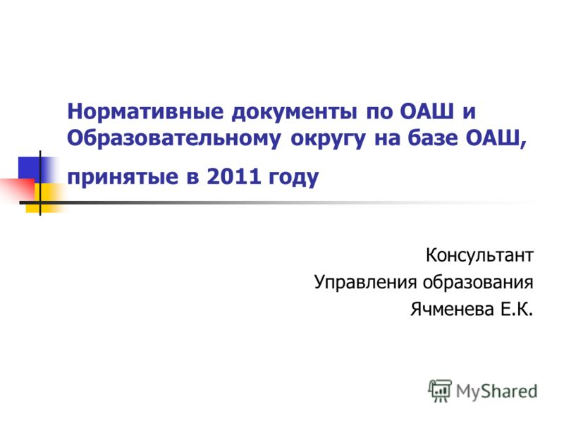 Нормативные документы по ОАШ и Образовательному округу на базе ОАШ, принятые в 2011 году Консультант Управления образования Ячменева Е.К.