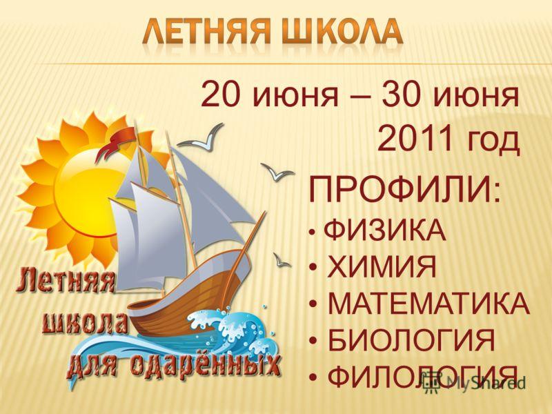20 июня – 30 июня 2011 год ПРОФИЛИ: ФИЗИКА ХИМИЯ МАТЕМАТИКА БИОЛОГИЯ ФИЛОЛОГИЯ