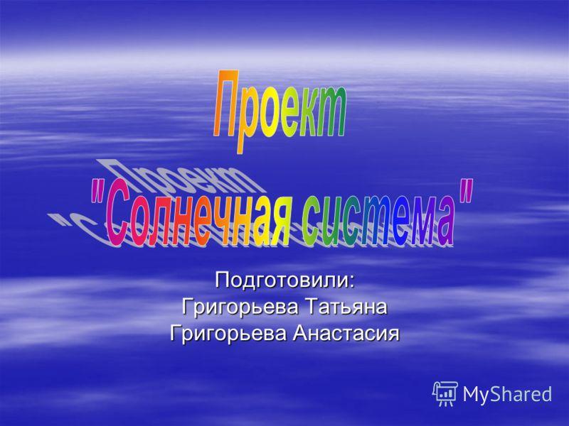 Подготовили: Григорьева Татьяна Григорьева Анастасия