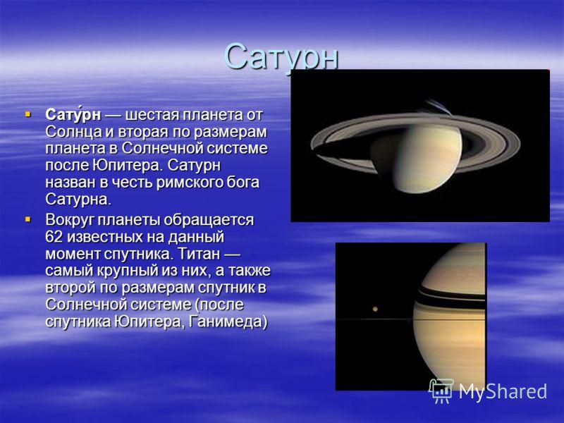 Сатурн Сату́рн шестая планета от Солнца и вторая по размерам планета в Солнечной системе после Юпитера. Сатурн назван в честь римского бога Сатурна. Вокруг планеты обращается 62 известных на данный момент спутника. Титан самый крупный из них, а также