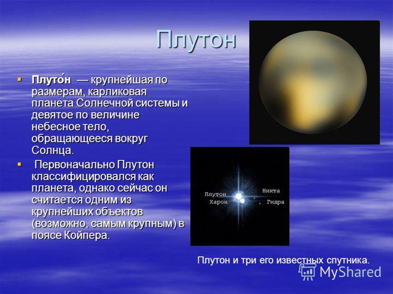 Плутон Плуто́н крупнейшая по размерам, карликовая планета Солнечной системы и девятое по величине небесное тело, обращающееся вокруг Солнца. Первоначально Плутон классифицировался как планета, однако сейчас он считается одним из крупнейших объектов (