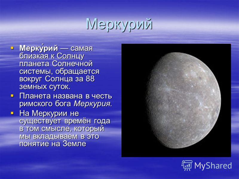Меркурий Мерку́рий самая близкая к Солнцу планета Солнечной системы, обращается вокруг Солнца за 88 земных суток. Планета названа в честь римского бога Меркурия. На Меркурии не существует времён года в том смысле, который мы вкладываем в это понятие