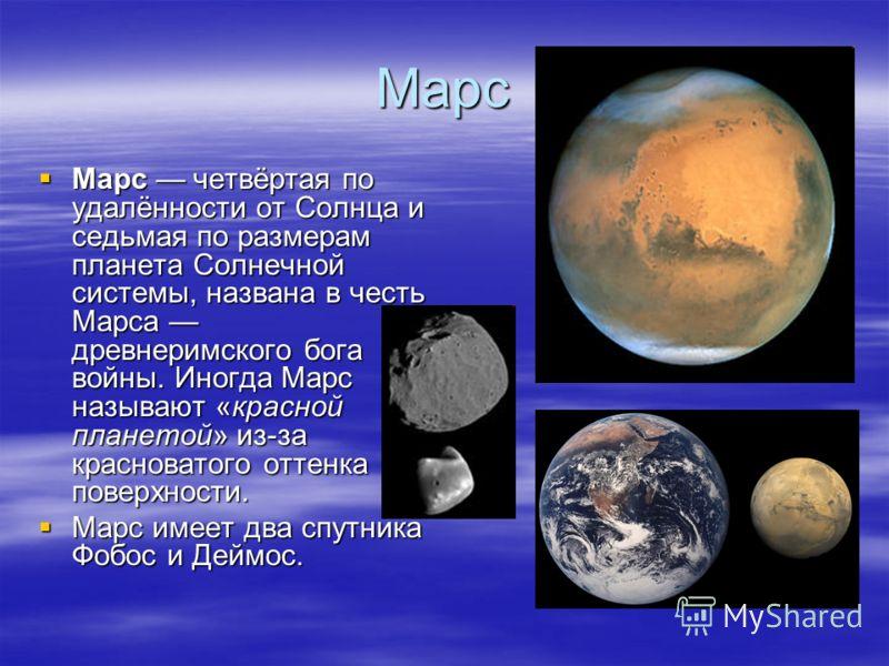 Марс Марс четвёртая по удалённости от Солнца и седьмая по размерам планета Солнечной системы, названа в честь Марса древнеримского бога войны. Иногда Марс называют «красной планетой» из-за красноватого оттенка поверхности. Марс имеет два спутника Фоб
