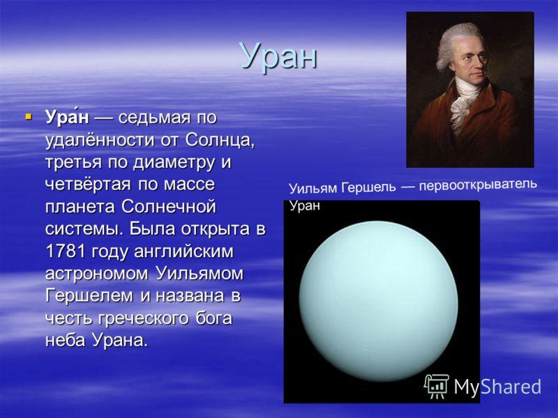 Уран Ура́н седьмая поудалённости от Солнца,третья по диаметру ичетвёртая по массепланета Солнечнойсистемы. Была открыта в1781 году английскимастрономом УильямомГершелем и названа вчесть греческого боганеба Урана. Уильям Гершель первооткрыватель Уран