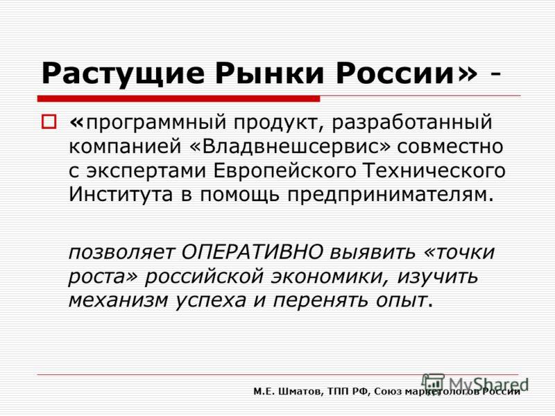 Растущие Рынки России» - «программный продукт, разработанный компанией «Владвнешсервис» совместно с экспертами Европейского Технического Института в помощь предпринимателям. позволяет ОПЕРАТИВНО выявить «точки роста» российской экономики, изучить мех