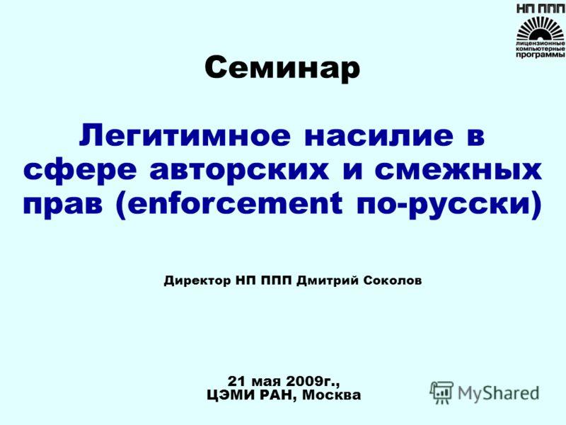 21 мая 2009г., ЦЭМИ РАН, Москва Директор НП ППП Дмитрий Соколов Семинар Легитимное насилие в сфере авторских и смежных прав (enforcement по-русски)