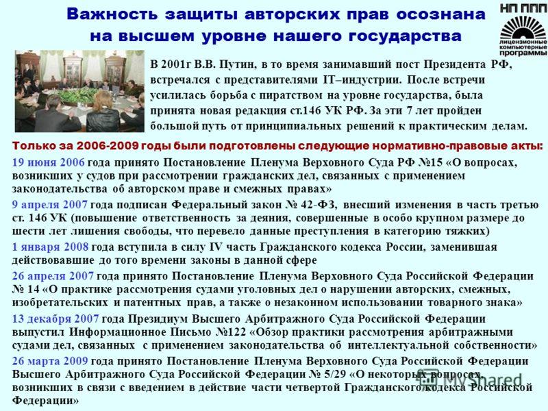 В 2001г В.В. Путин, в то время занимавший пост Президента РФ, встречался с представителями IT–индустрии. После встречи усилилась борьба с пиратством на уровне государства, была принята новая редакция ст.146 УК РФ. За эти 7 лет пройден большой путь от