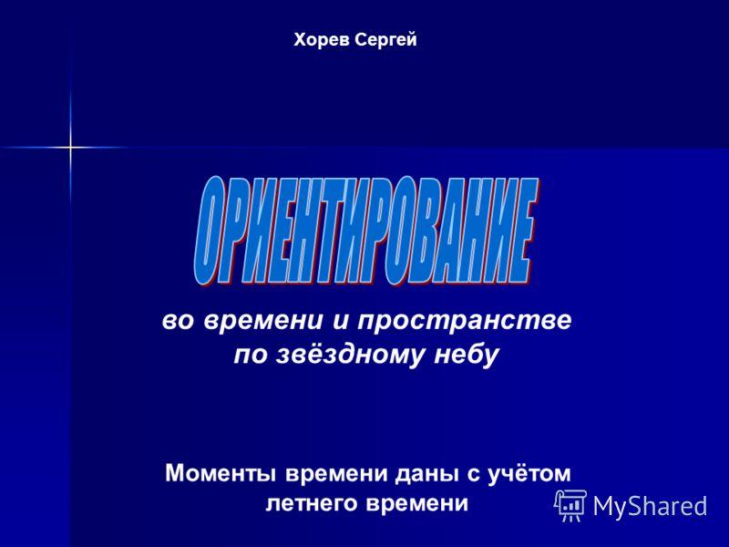 Моменты времени даны с учётом летнего времени во времени и пространстве по звёздному небу Хорев Сергей
