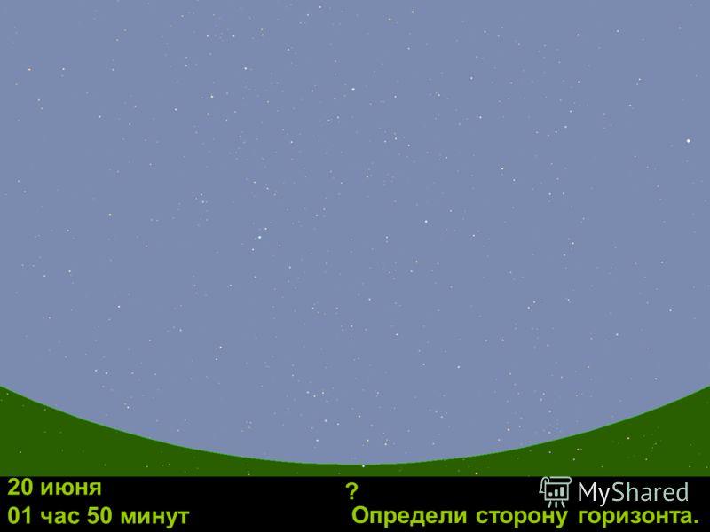 Определи сторону горизонта. 20 июня 01 час 50 минут ?