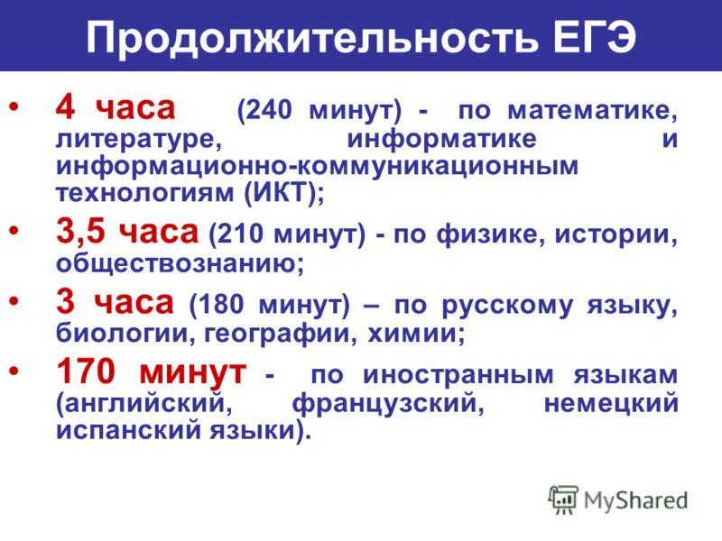 Продолжительность ЕГЭ 4 часа (240 минут) - по математике, литературе, информатике и информационно-коммуникационным технологиям (ИКТ); 3,5 часа (210 минут) - по физике, истории, обществознанию; 3 часа (180 минут) – по русскому языку, биологии, географ