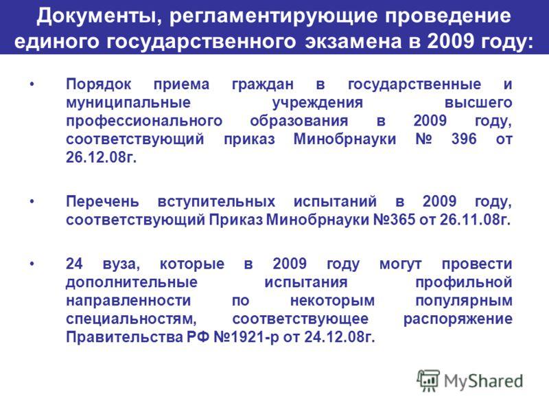 Документы, регламентирующие проведение единого государственного экзамена в 2009 году: Порядок приема граждан в государственные и муниципальные учреждения высшего профессионального образования в 2009 году, соответствующий приказ Минобрнауки 396 от 26.