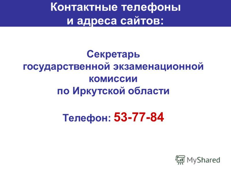 Секретарь государственной экзаменационной комиссии по Иркутской области Телефон: 53-77-84 Контактные телефоны и адреса сайтов: