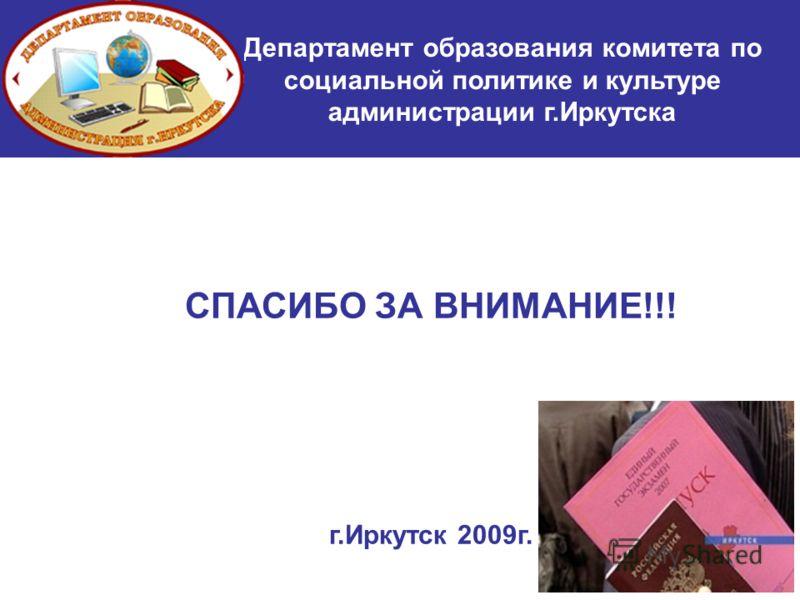 СПАСИБО ЗА ВНИМАНИЕ!!! г.Иркутск 2009г. Департамент образования комитета по социальной политике и культуре администрации г.Иркутска