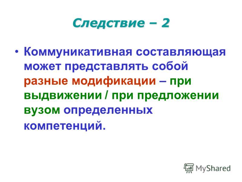 Следствие – 2 Коммуникативная составляющая может представлять собой разные модификации – при выдвижении / при предложении вузом определенных компетенций.