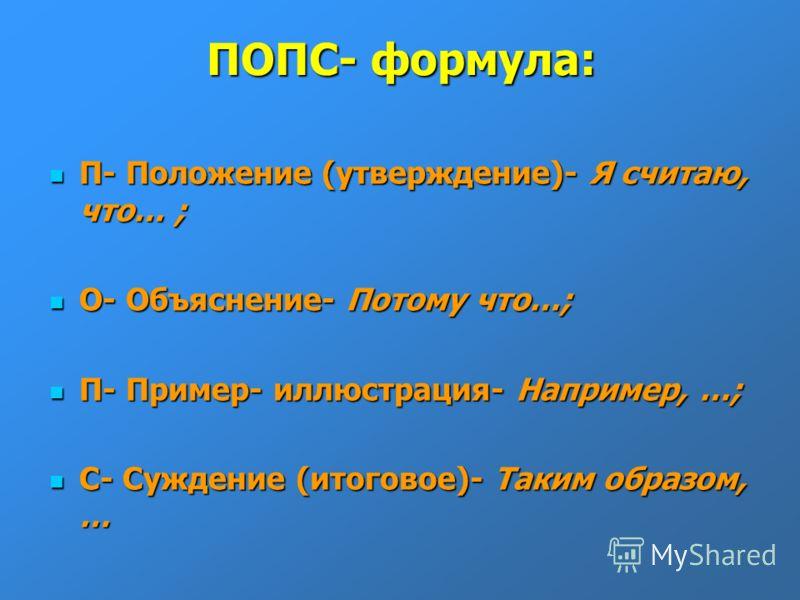 ПОПС- формула: П- Положение (утверждение)- Я считаю,что… ; О- Объяснение- Потому что…; П- Пример- иллюстрация- Например, …; С- Суждение (итоговое)- Таким образом,…