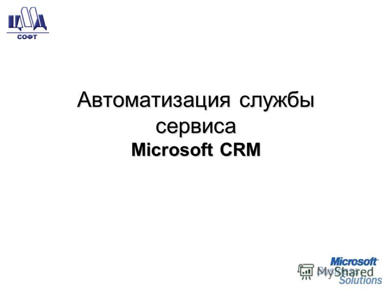 Автоматизация службысервисаMicrosoft CRM