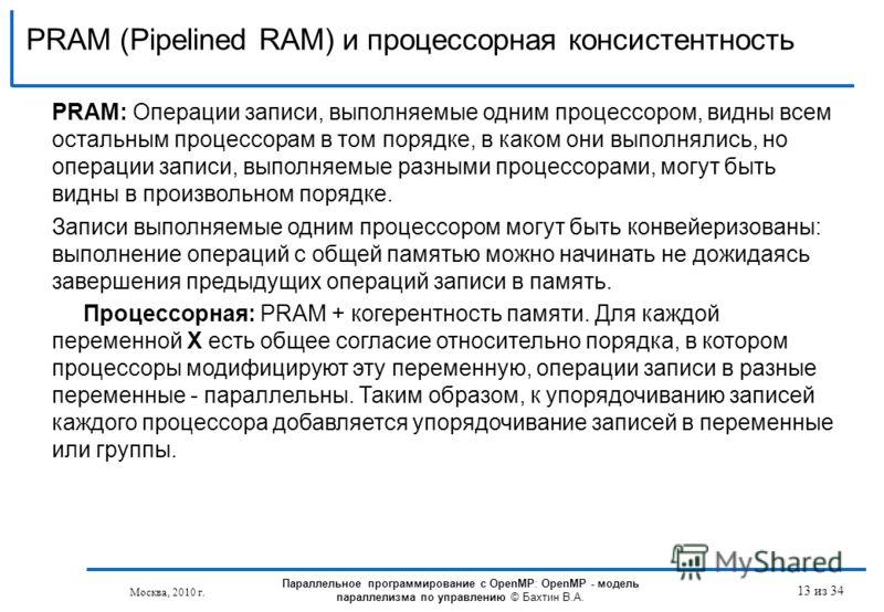 PRAM (Pipelined RAM) и процессорная консистентность 13 из 34 PRAM: Операции записи, выполняемые одним процессором, видны всем остальным процессорам в том порядке, в каком они выполнялись, но операции записи, выполняемые разными процессорами, могут бы