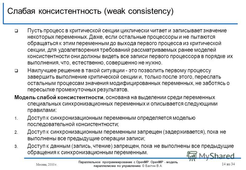 Слабая консистентность (weak consistency) 14 из 34 Пусть процесс в критической секции циклически читает и записывает значение некоторых переменных. Даже, если остальные процессоры и не пытаются обращаться к этим переменным до выхода первого процесса