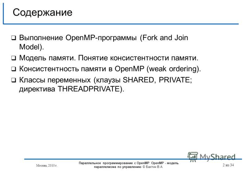 Москва, 2010 г. Параллельное программирование с OpenMP: OpenMP - модель параллелизма по управлению © Бахтин В.А. 2 из 34 Содержание Выполнение OpenMP-программы (Fork and Join Model). Модель памяти. Понятие консистентности памяти. Консистентность памя