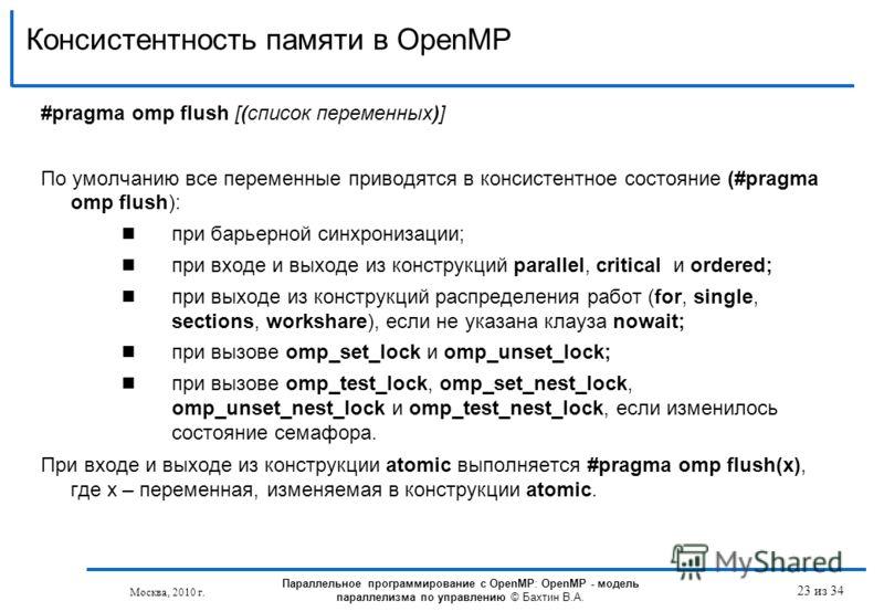 Консистентность памяти в OpenMP 23 из 34 #pragma omp flush [(список переменных)] По умолчанию все переменные приводятся в консистентное состояние (#pragma omp flush): при барьерной синхронизации; при входе и выходе из конструкций parallel, critical и