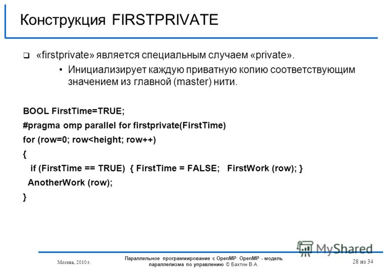 Конструкция FIRSTPRIVATE «firstprivate» является специальным случаем «private». Инициализирует каждую приватную копию соответствующим значением из главной (master) нити. BOOL FirstTime=TRUE; #pragma omp parallel for firstprivate(FirstTime) for (row=0
