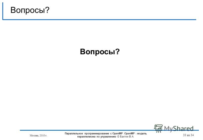 33 из 34 Вопросы? Параллельное программирование с OpenMP: OpenMP - модель параллелизма по управлению © Бахтин В.А. Москва, 2010 г.
