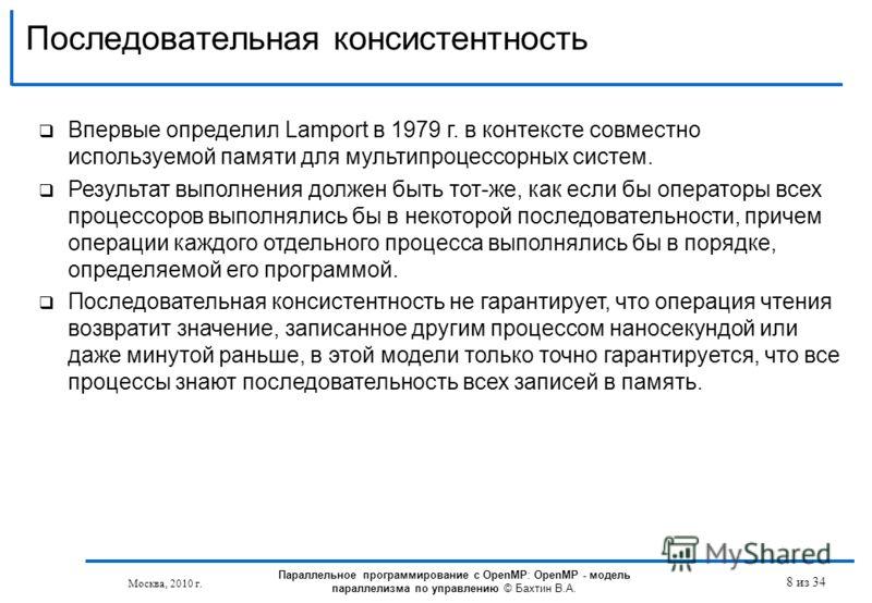 Последовательная консистентность 8 из 34 Впервые определил Lamport в 1979 г. в контексте совместно используемой памяти для мультипроцессорных систем. Результат выполнения должен быть тот-же, как если бы операторы всех процессоров выполнялись бы в нек