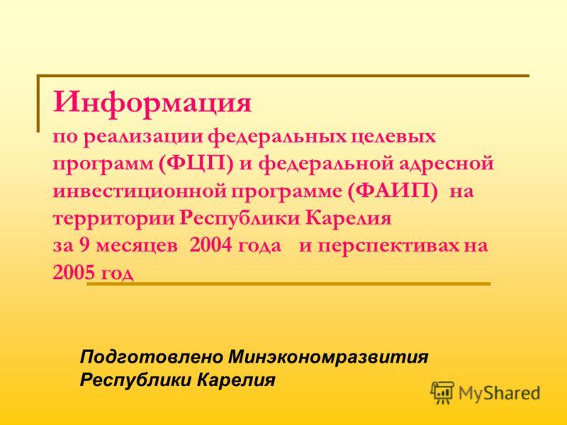 Информация по реализации федеральных целевых программ (ФЦП) и федеральной адресной инвестиционной программе (ФАИП) на территории Республики Карелия за 9 месяцев 2004 года и перспективах на 2005 год Подготовлено Минэкономразвития Республики Карелия