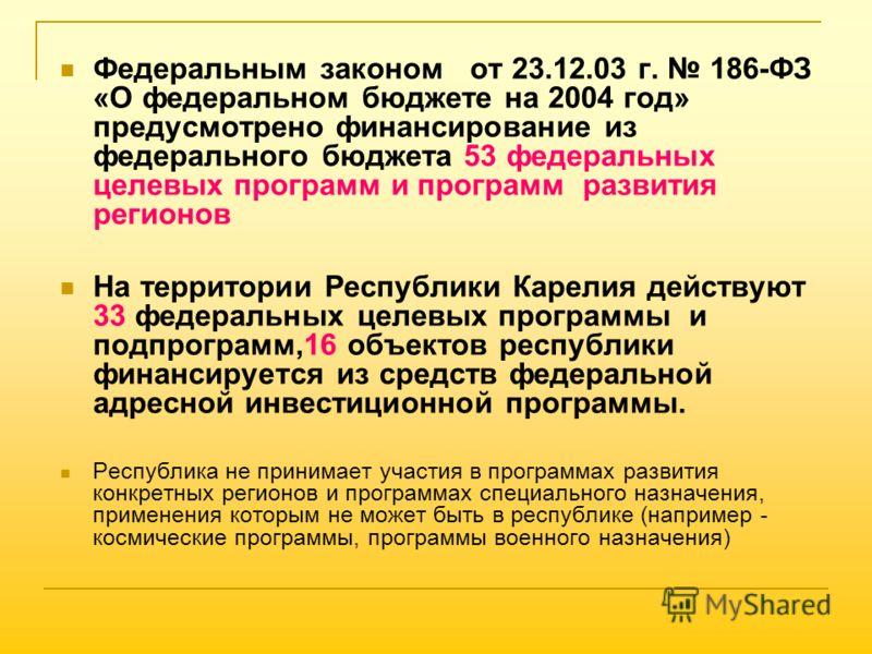Федеральным законом от 23.12.03 г. 186-ФЗ «О федеральном бюджете на 2004 год» предусмотрено финансирование из федерального бюджета 53 федеральных целевых программ и программ развития регионов На территории Республики Карелия действуют 33 федеральных