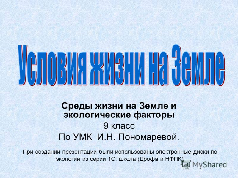 Среды жизни на Земле и экологические факторы 9 класс По УМК И.Н. Пономаревой. При создании презентации были использованы электронные диски по экологии из серии 1С: школа (Дрофа и НФПК)