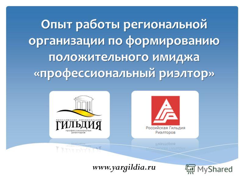 Опыт работы региональнойорганизации по формированиюположительного имиджа«профессиональный риэлтор» www.yargildia.ru