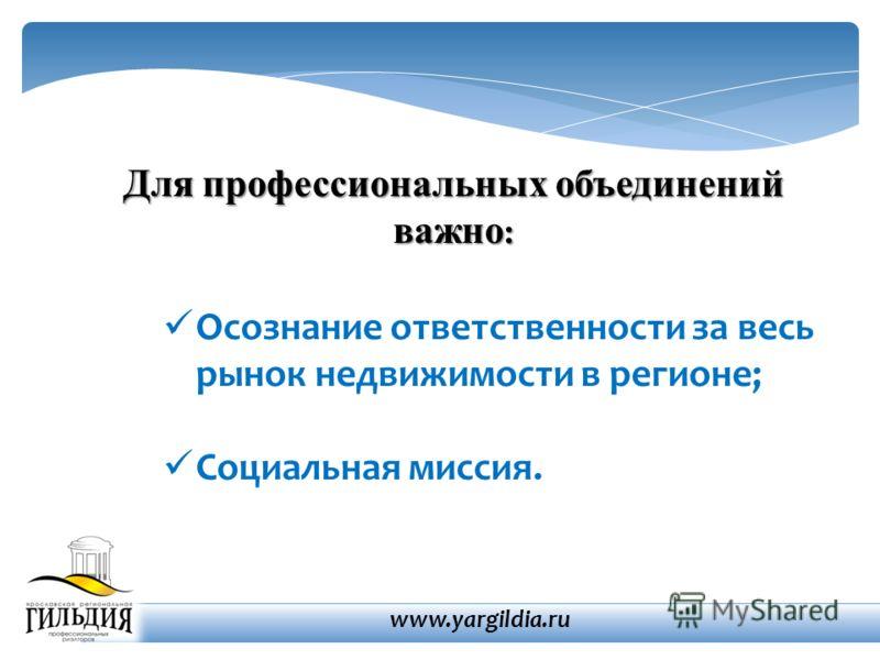 Для профессиональных объединений важно : Осознание ответственности за весь рынок недвижимости в регионе; Социальная миссия. www.yargildia.ru