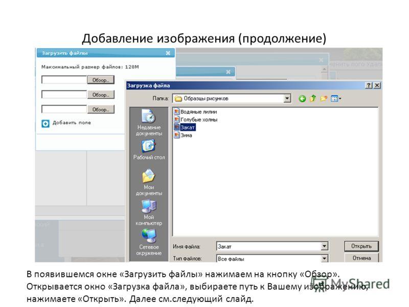 Добавление изображения (продолжение) В появившемся окне «Загрузить файлы» нажимаем на кнопку «Обзор». Открывается окно «Загрузка файла», выбираете путь к Вашему изображению, нажимаете «Открыть». Далее см.следующий слайд.