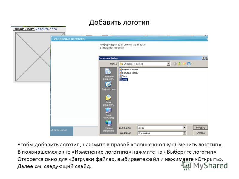 Добавить логотип Чтобы добавить логотип, нажмите в правой колонке кнопку «Сменить логотип». В появившемся окне «Изменение логотипа» нажмите на «Выберите логотип». Откроется окно для «Загрузки файла», выбираете файл и нажимаете «Открыть». Далее см. сл