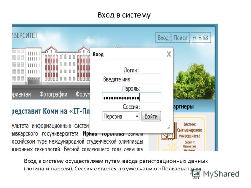 Вход в систему Вход в систему осуществляем путем ввода регистрационных данных (логина и пароля). Сессия остается по умолчанию «Пользователь».